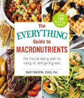The Everything Guide to Macronutrients The Flexible Eating Plan for Losing Fat and Getting Lean by Matt Dustin