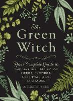 The Green Witch Your Complete Guide to the Natural Magic of Herbs, Flowers, Essential Oils, and More by Arin Murphy-Hiscock
