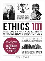Ethics 101 From Altruism and Utilitarianism to Bioethics and Political Ethics, an Exploration of the Concepts of Right and Wrong by Brian Boone