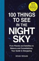 100 Things to See in the Night Sky From Planets and Satellites to Meteors and Constellations, Your Guide to Stargazing by Dean Regas
