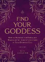 Find Your Goddess How to Manifest the Power and Wisdom of the Ancient Goddesses in Your Everyday Life by Skye Alexander