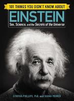 101 Things You Didn't Know about Einstein Sex, Science, and the Secrets of the Universe by Cynthia Phillips, Shana Priwer