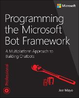 Programming the Microsoft Bot Framework A Multiplatform Approach to Building Chatbots by Joe Mayo