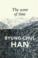 The Scent of Time A Philosophical Essay on the Art of Lingering by Byung-Chul Han