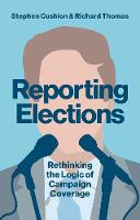 Reporting Elections Rethinking the Logic of Campaign Coverage by Dr. Stephen Cushion, Richard Thomas