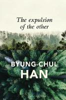 The Expulsion of the Other Society, Perception and Communication Today by Byung-Chul Han