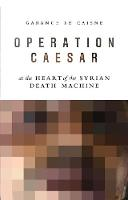 Operation Caesar At the Heart of the Syrian Death Machine by Garance Le Caisne