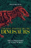 The Rise and Fall of the Dinosaurs The Untold Story of a Lost World by Steve Brusatte
