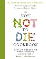 The How Not To Die Cookbook Over 100 Recipes to Help Prevent and Reverse Disease by Michael Greger