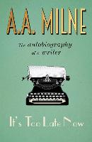 It's Too Late Now The Autobiography of a Writer by A. A. Milne