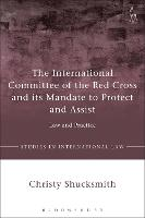 The International Committee of the Red Cross and its Mandate to Protect and Assist Law and Practice by Christy Shucksmith