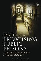 Privatising Public Prisons Labour Law and the Public Procurement Process by Amy Ludlow