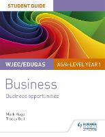 WJEC/Eduqas AS/A-level Year 1 Business Student Guide 1: Business Opportunities by Mark Hage, Tracey Bell