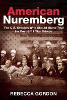 American Nuremberg The U.S. Officials Who Should Stand Trial for Post-9/11 War Crimes by Rebecca Gordon