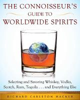 The Connoisseur's Guide to Worldwide Spirits Selecting and Savoring Whiskey, Vodka, Scotch, Rum, Tequila . . . and Everything Else by Richard Carleton Hacker