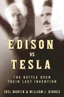 Edison vs. Tesla The Battle over Their Last Invention by Joel Martin, William J. Birnes