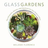 Glass Gardens Easy Terrariums, Aeriums, and Aquariums for Your Home or Office by Melanie Florence