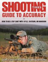 Shooting Times Guide to Accuracy How to Be a Top Shot with Rifle, Shotgun, or Handgun by Editors of Shooting Times, Joel Hutchcroft