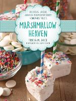 Marshmallow Heaven Delicious, Unique, and Fun Recipes for Sweet Homemade Treats by Tricia Arce, Joanie Simon