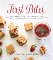 First Bites Homemade, Nourishing Recipes from Baby Spoonfuls to Toddler Treats by Leigh Ann Chatagnier, Leigh Ann Chatagnier
