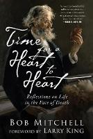 Time for a Heart-to-Heart Reflections on Life in the Face of Death by Bob Mitchell, Larry King