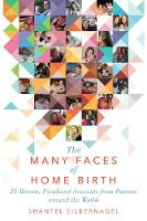 The Many Faces of Home Birth 25 Honest, Firsthand Accounts from Parents around the World by Shantel Silbernagel