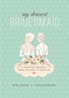 My Dearest Bridesmaid A Heartfelt Keepsake from the Bride in Your Life by Melanie J. Pellowski
