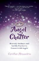 Angel Chatter Heavenly Guidance and Earthly Practice to Connect with Angels by Christine Alexandria
