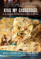 Kiss My Casserole! 100 Mouthwatering Recipes Inspired by Ovens Around the World by Howie Southworth