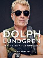 Dolph Lundgren: Train Like an Action Hero Be Fit Forever by Dolph Lundgren
