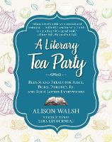 A Literary Tea Party Blends and Treats for Alice, Bilbo, Dorothy, Jo, and Book Lovers Everywhere by Alison Walsh, Sara Letourneau