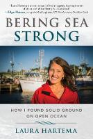 Bering Sea Strong Sometimes a Woman Has to Board a Fishing Boat to Find Herself by Laura Hartema