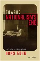 Toward Nationalism's End An Intellectual Biography of Hans Kohn by Adi Gordon