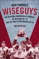 Jack Parker's Wiseguys The National Champion BU Terriers, the Blizzard of '78, and the Miracle on Ice by Tim Rappleye