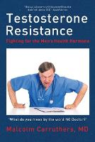 Testosterone Resistance Fighting for the Men's Health Hormone by MD Malcolm Carruthers