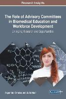 The Role of Advisory Committees in Biomedical Education and Workforce Development Emerging Research and Opportunities by Argentina Ornelas, Julie Neal