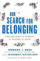 Our Search For Belonging How Our Need to Connect Is Tearing Us Apart by Howard J. Ross