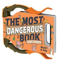 The Most Dangerous Book: Archery An Illustrated Introduction to Archery by Daniel Nayeri