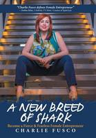 A New Breed of Shark Become a Fierce & Fearless Female Entrepreneur by Charlie Fusco