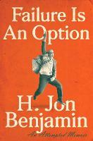 Failure Is An Option An Attempted Memoir by H. Jon Benjamin