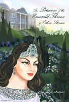 The Princess of the Emerald Throne & Other Stories by A Khadivar-Mohseni