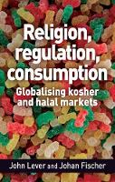 Religion, Regulation, Consumption Globalising Kosher and Halal Markets by John Lever, Johan Fischer
