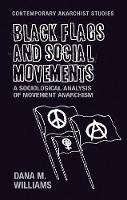 Black Flags and Social Movements A Sociological Analysis of Movement Anarchism by Dana M. Williams
