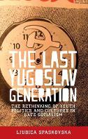 The Last Yugoslav Generation The Rethinking of Youth Politics and Cultures in Late Socialism by Ljubica Spaskovska