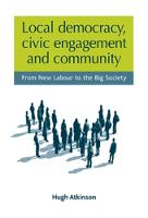Local Democracy, Civic Engagement and Community From New Labour to the Big Society by Hugh Atkinson
