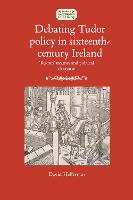 Debating Tudor Policy in Sixteenth-Century Ireland 'Reform' Treatises and Political Discourse by David Heffernan