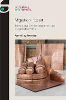 Migration into Art Transcultural Identities and Art-Making in a Globalised World by Anne Ring Petersen