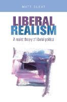 Liberal Realism A Realist Theory of Liberal Politics by Matt Sleat