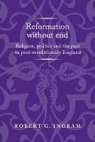 Reformation without End Religion, Politics and the Past in Post-Revolutionary England by Robert Ingram