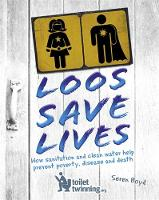 Loos Save Lives How sanitation and clean water help prevent poverty, disease and death by Seren Boyd